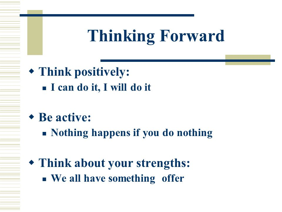 Thinking Forward  Think positively: I can do it, I will do it  Be active: Nothing happens if you do nothing  Think about your strengths: We all have something offer
