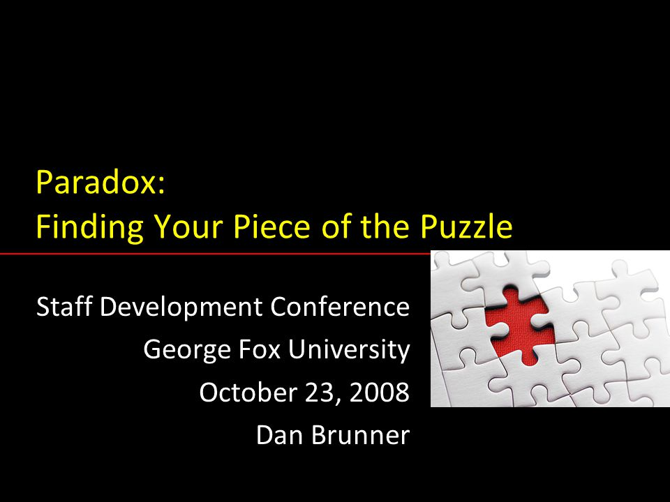 Paradox: Finding Your Piece of the Puzzle Staff Development Conference George Fox University October 23, 2008 Dan Brunner Staff Development Conference