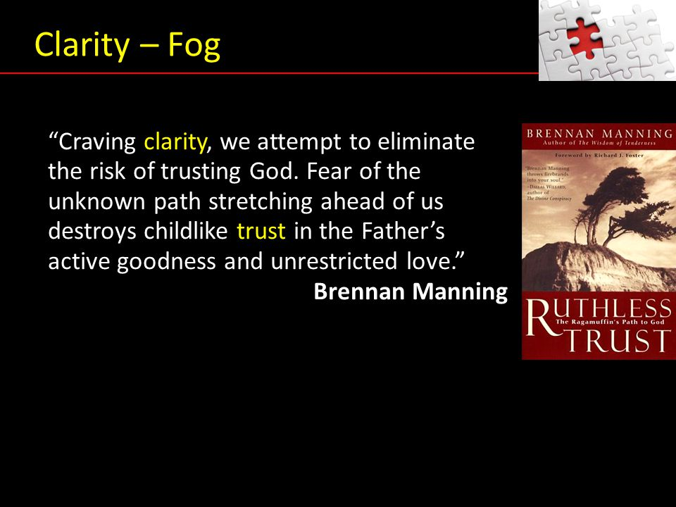 """Craving clarity, we attempt to eliminate the risk of trusting God. Fear of the unknown path stretching ahead of us destroys childlike trust in the Fa"