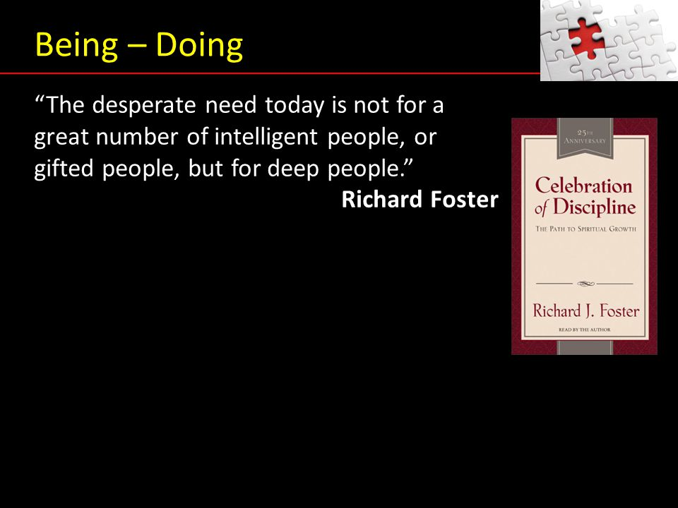 "Being – Doing ""The desperate need today is not for a great number of intelligent people, or gifted people, but for deep people."" Richard Foster"