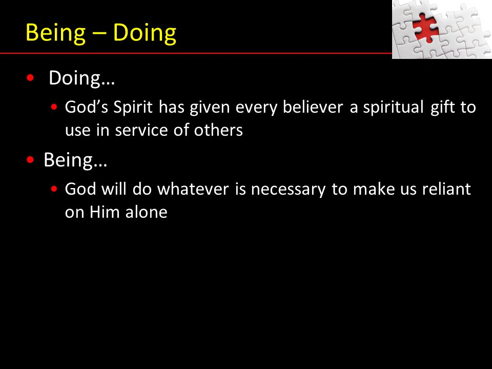 Being – Doing Doing… God's Spirit has given every believer a spiritual gift to use in service of others Being… God will do whatever is necessary to ma