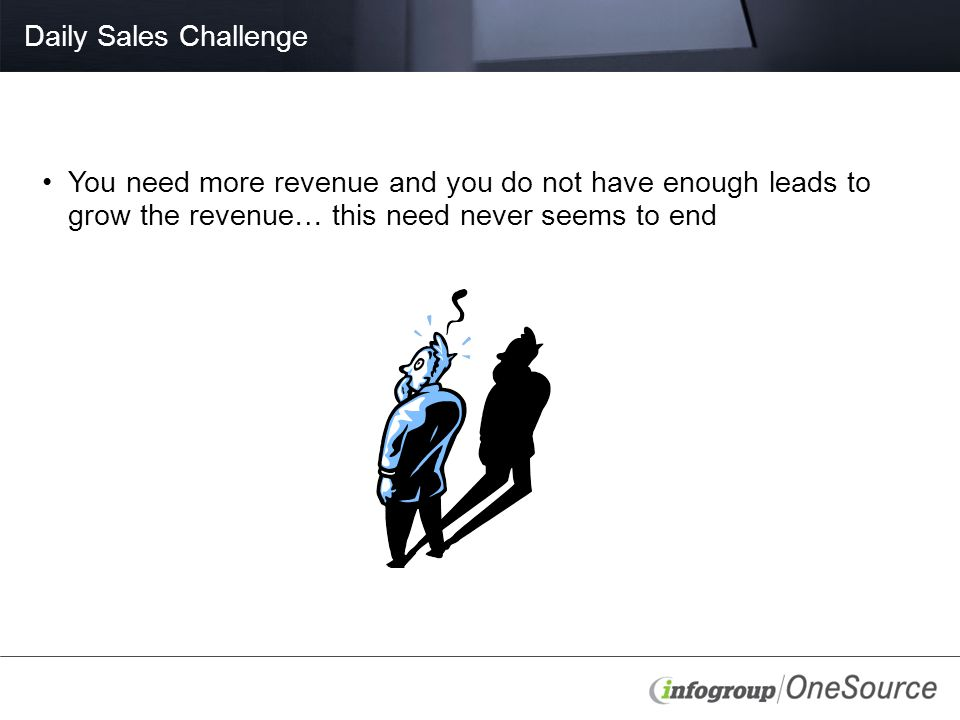 Daily Sales Challenge You need more revenue and you do not have enough leads to grow the revenue… this need never seems to end
