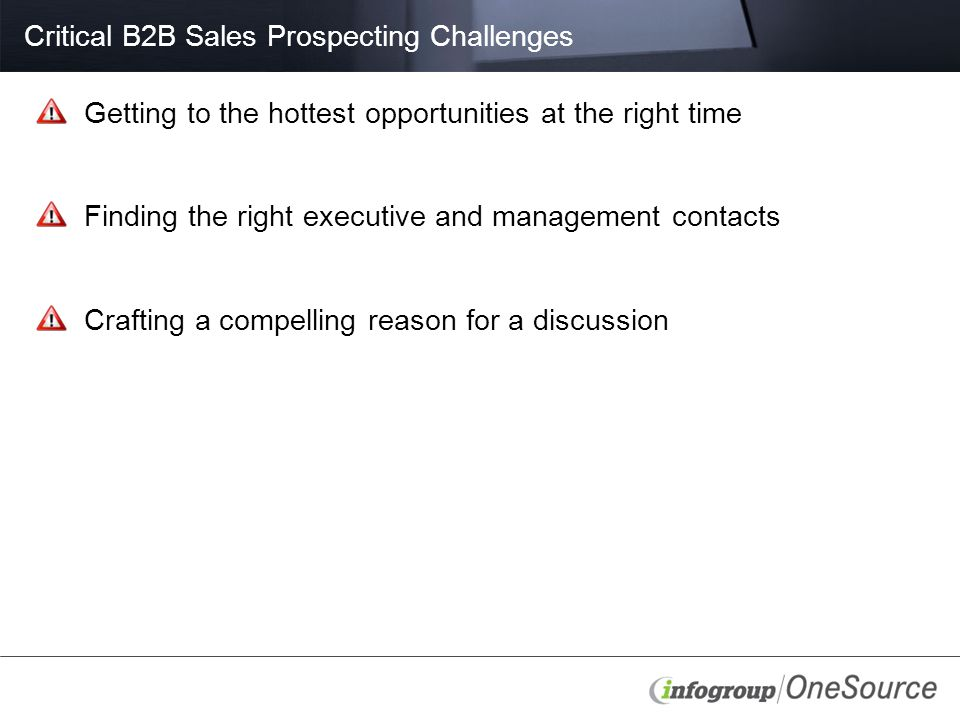 Critical B2B Sales Prospecting Challenges Getting to the hottest opportunities at the right time Finding the right executive and management contacts Crafting a compelling reason for a discussion