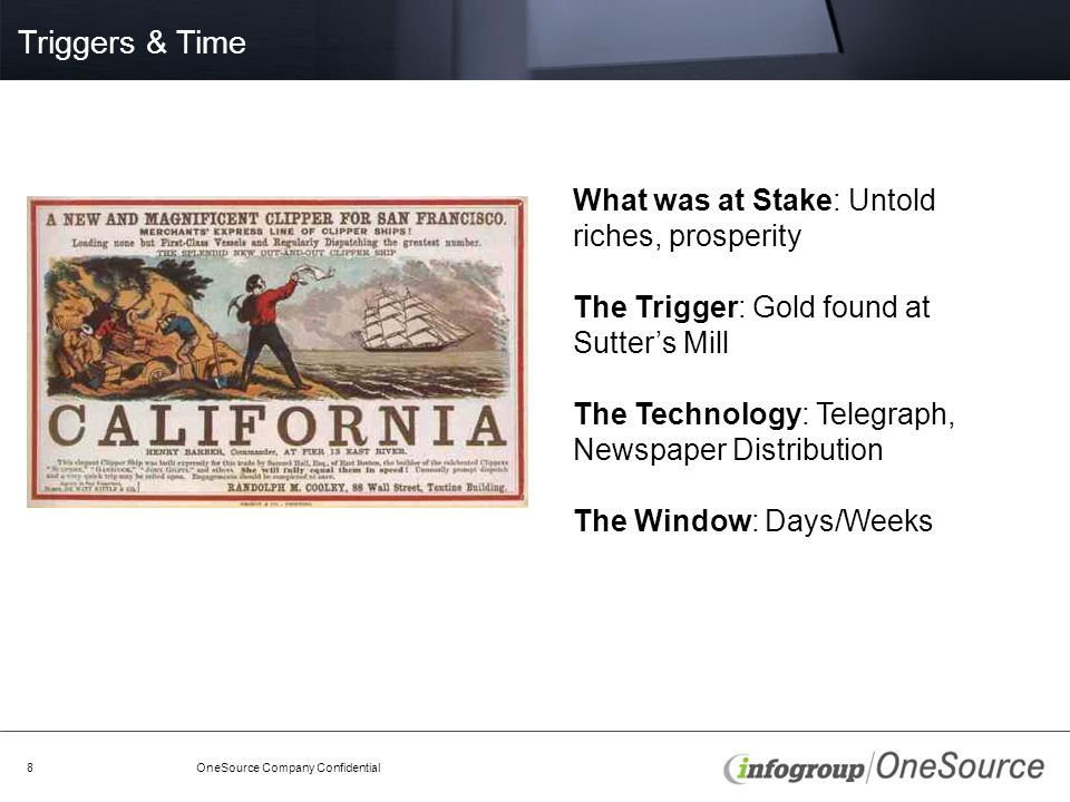 Triggers & Time OneSource Company Confidential8 What was at Stake: Untold riches, prosperity The Trigger: Gold found at Sutter's Mill The Technology: Telegraph, Newspaper Distribution The Window: Days/Weeks