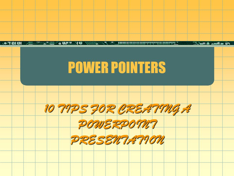 POWER POINTERS 10 TIPS FOR CREATING A POWERPOINT PRESENTATION