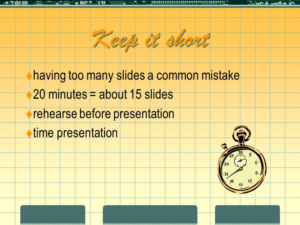 Keep it short  having too many slides a common mistake  20 minutes = about 15 slides  rehearse before presentation  time presentation