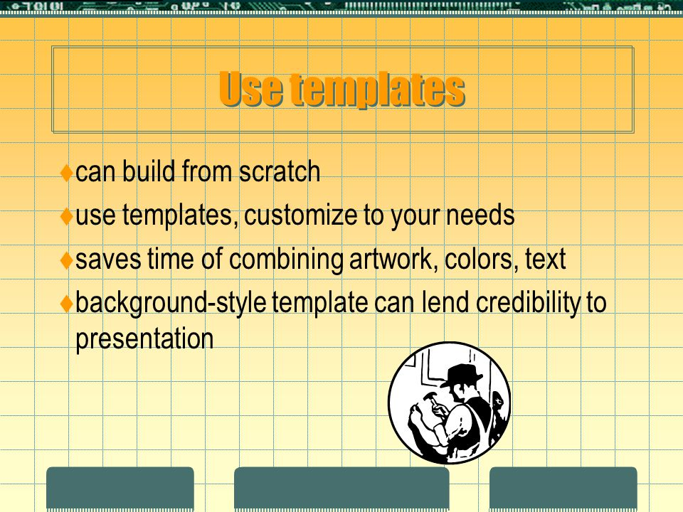 Use templates  can build from scratch  use templates, customize to your needs  saves time of combining artwork, colors, text  background-style template can lend credibility to presentation