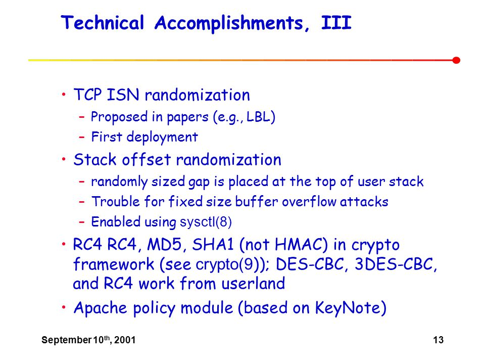 September 10 th, 200113 Technical Accomplishments, III TCP ISN randomization –Proposed in papers (e.g., LBL) –First deployment Stack offset randomization –randomly sized gap is placed at the top of user stack –Trouble for fixed size buffer overflow attacks –Enabled using sysctl(8) RC4 RC4, MD5, SHA1 (not HMAC) in crypto framework (see crypto(9 )); DES-CBC, 3DES-CBC, and RC4 work from userland Apache policy module (based on KeyNote)