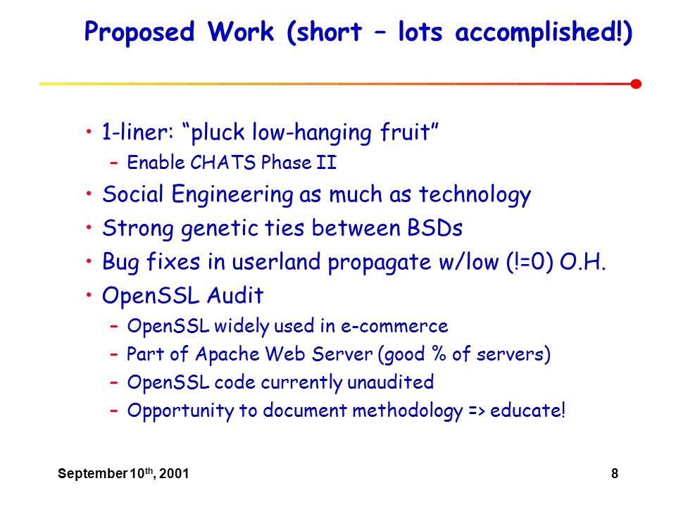 September 10 th, 20018 Proposed Work (short – lots accomplished!) 1-liner: pluck low-hanging fruit –Enable CHATS Phase II Social Engineering as much as technology Strong genetic ties between BSDs Bug fixes in userland propagate w/low (!=0) O.H.
