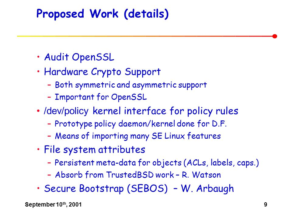 September 10 th, 20019 Proposed Work (details) Audit OpenSSL Hardware Crypto Support –Both symmetric and asymmetric support –Important for OpenSSL /dev/policy kernel interface for policy rules –Prototype policy daemon/kernel done for D.F.
