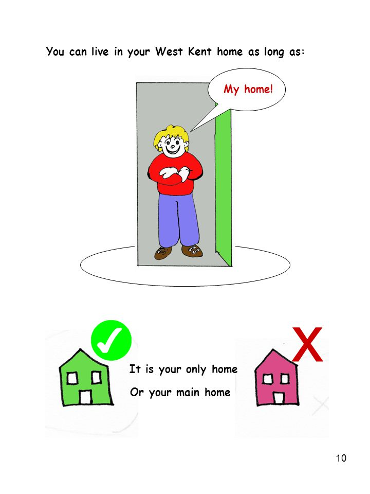 10 My home! It is your only home Or your main home You can live in your West Kent home as long as: x
