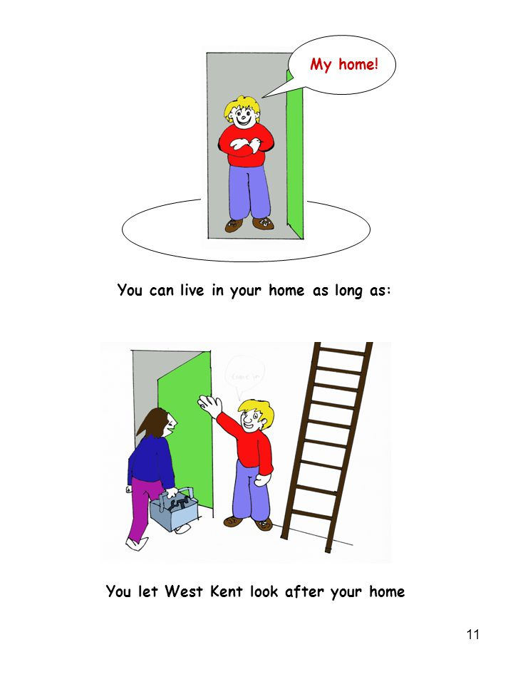 11 You can live in your home as long as: You let West Kent look after your home My home!