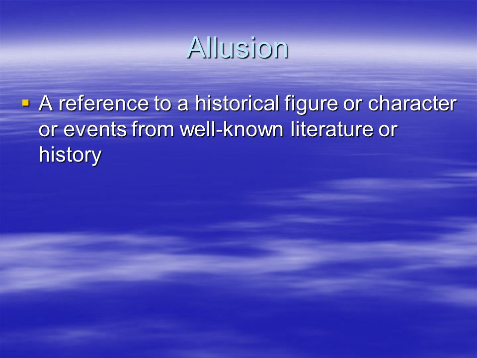 Allusion  A reference to a historical figure or character or events from well-known literature or history