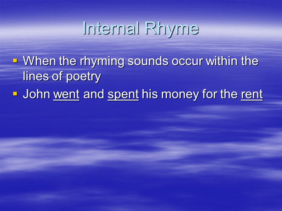 Internal Rhyme  When the rhyming sounds occur within the lines of poetry  John went and spent his money for the rent