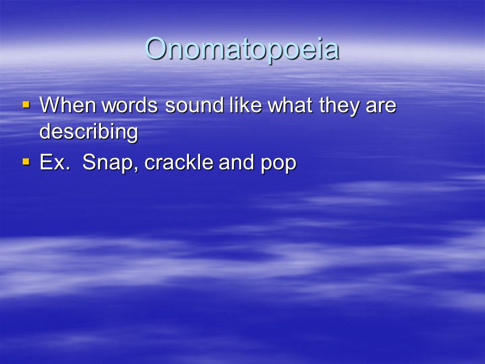 Onomatopoeia  When words sound like what they are describing  Ex. Snap, crackle and pop
