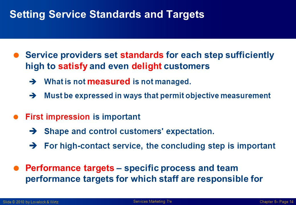Slide © 2010 by Lovelock & Wirtz Services Marketing 7/e Chapter 8– Page 14 Setting Service Standards and Targets  Service providers set standards for