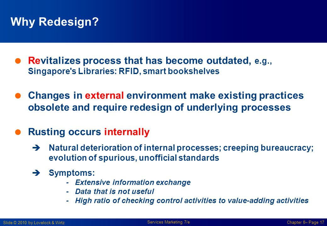 Slide © 2010 by Lovelock & Wirtz Services Marketing 7/e Chapter 8– Page 17 Why Redesign?  Revitalizes process that has become outdated, e.g., Singapo