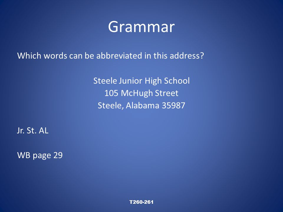 Grammar Which words can be abbreviated in this address? Steele Junior High School 105 McHugh Street Steele, Alabama 35987 Jr. St. AL WB page 29 T260-2