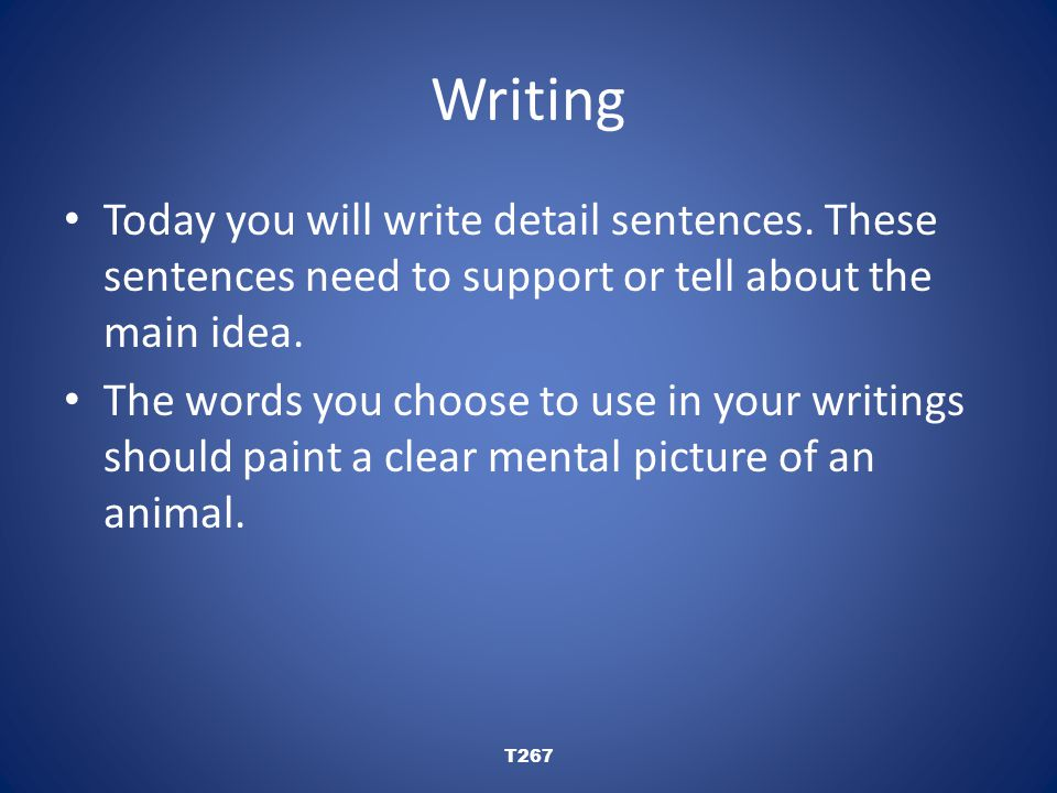 Writing Today you will write detail sentences. These sentences need to support or tell about the main idea. The words you choose to use in your writin