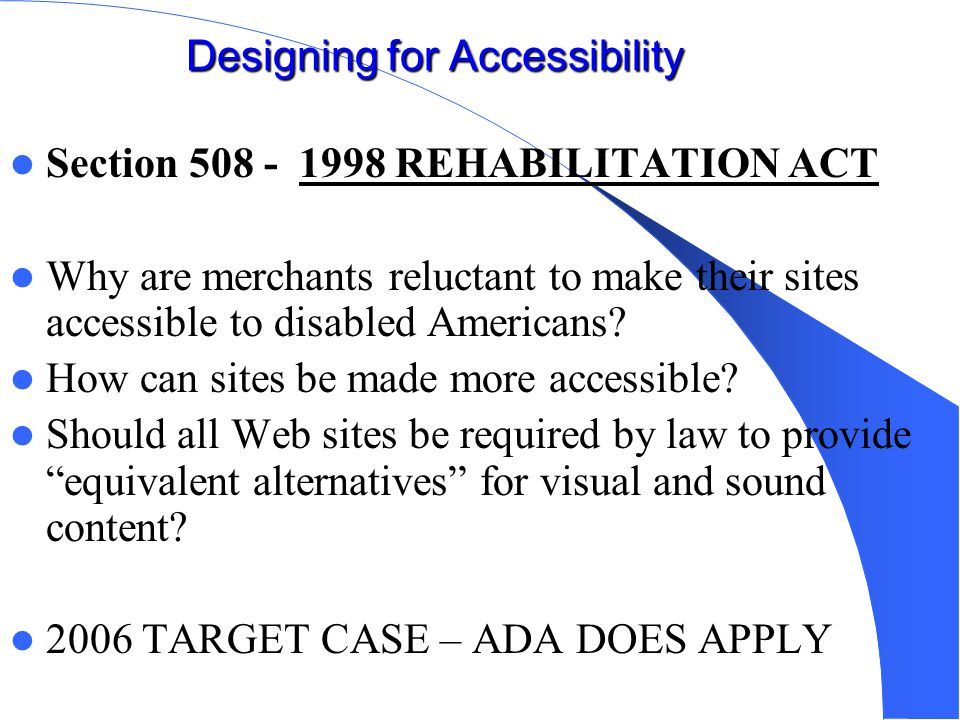 Designing for Accessibility Section 508 - 1998 REHABILITATION ACT Why are merchants reluctant to make their sites accessible to disabled Americans.