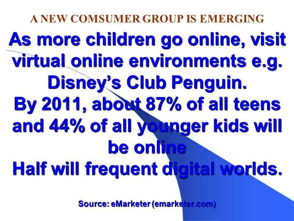As more children go online, visit virtual online environments e.g. Disney's Club Penguin. By 2011, about 87% of all teens and 44% of all younger kids
