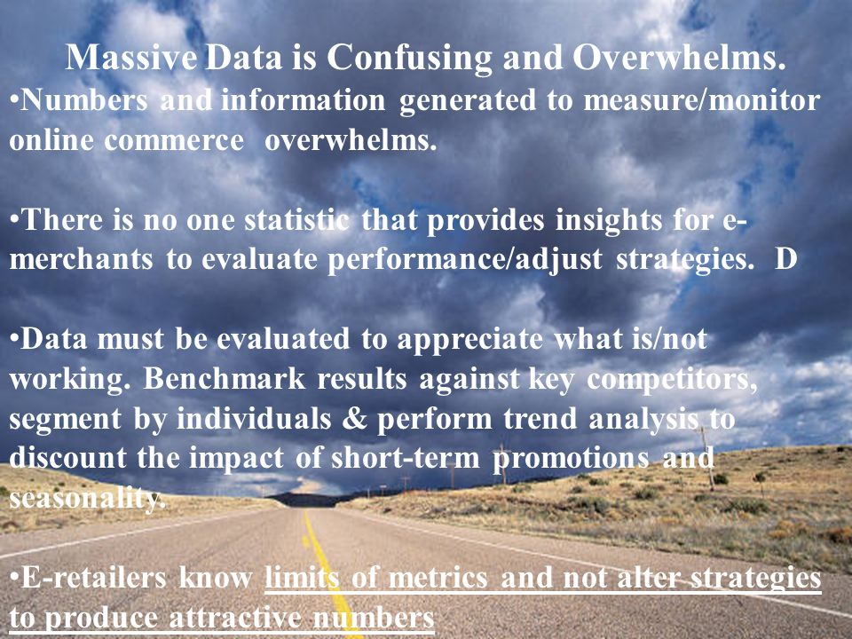 Massive Data is Confusing and Overwhelms. Numbers and information generated to measure/monitor online commerce overwhelms. There is no one statistic t