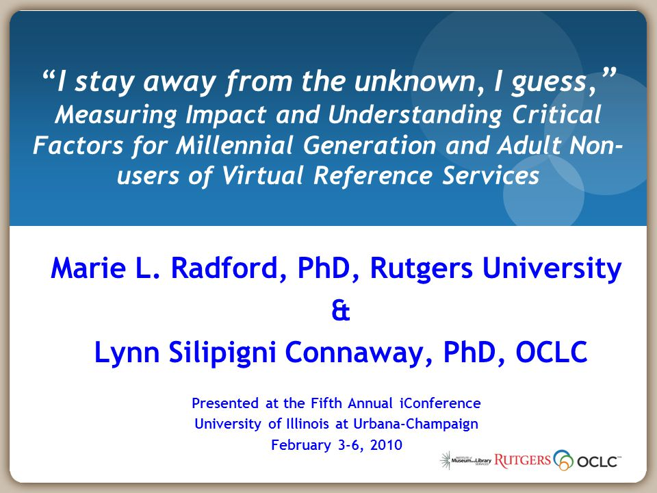 Marie L. Radford, PhD, Rutgers University & Lynn Silipigni Connaway, PhD, OCLC Presented at the Fifth Annual iConference University of Illinois at Urb