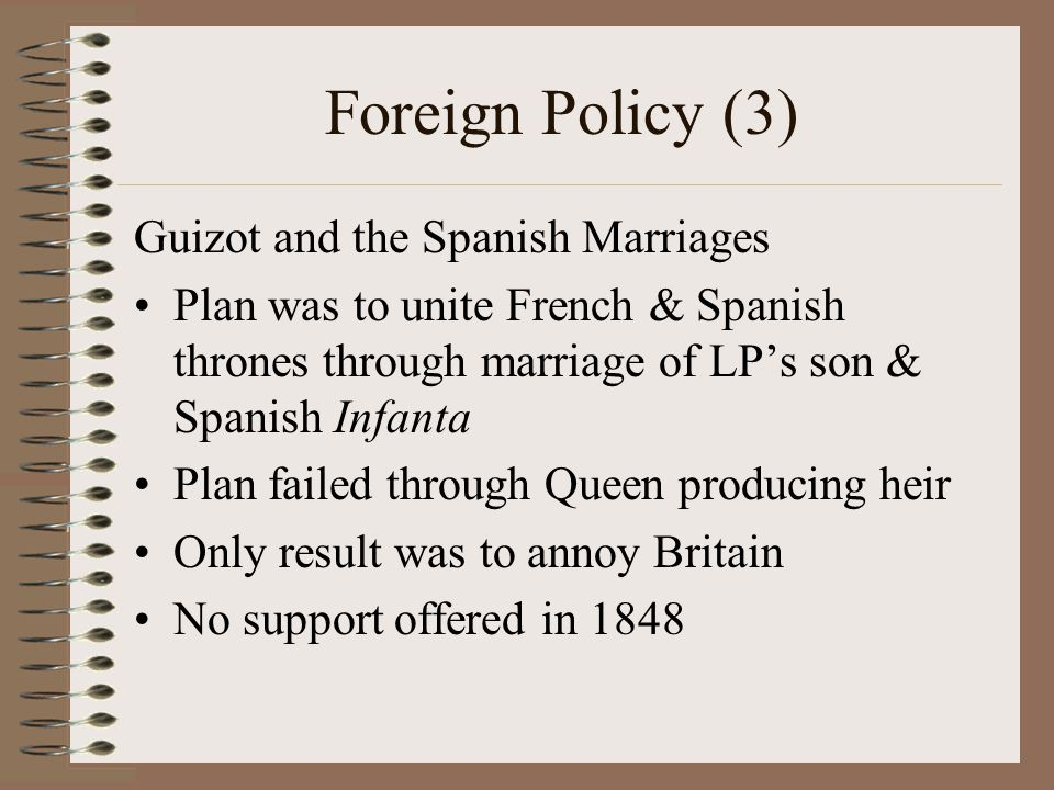 Foreign Policy (3) Guizot and the Spanish Marriages Plan was to unite French & Spanish thrones through marriage of LP's son & Spanish Infanta Plan failed through Queen producing heir Only result was to annoy Britain No support offered in 1848