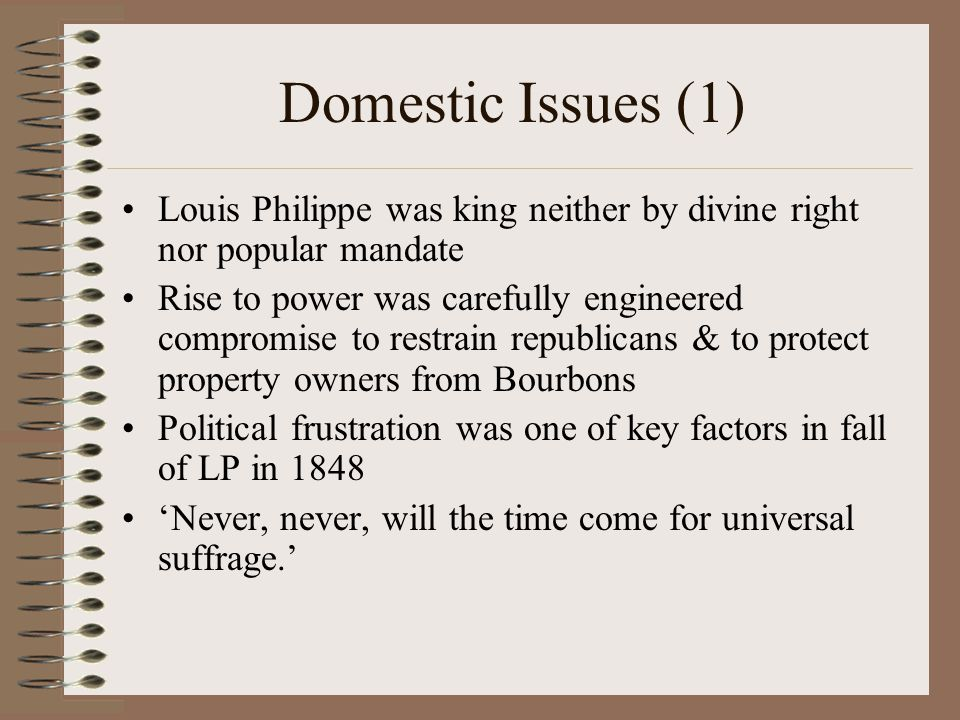 Domestic Issues (1) Louis Philippe was king neither by divine right nor popular mandate Rise to power was carefully engineered compromise to restrain republicans & to protect property owners from Bourbons Political frustration was one of key factors in fall of LP in 1848 'Never, never, will the time come for universal suffrage.'
