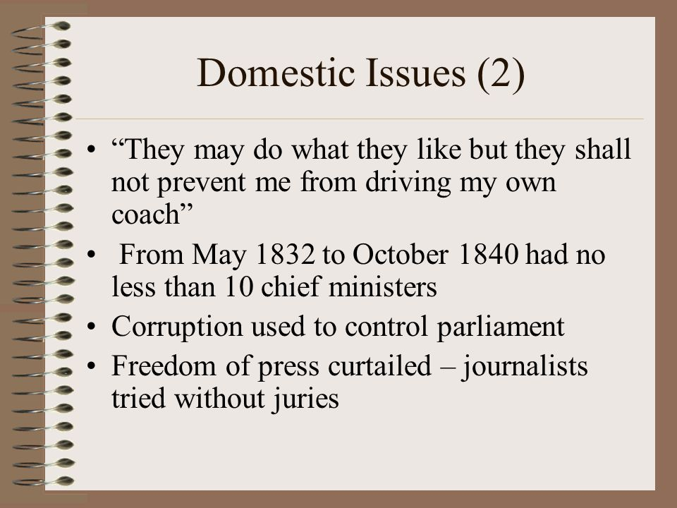 Domestic Issues (2) They may do what they like but they shall not prevent me from driving my own coach From May 1832 to October 1840 had no less than 10 chief ministers Corruption used to control parliament Freedom of press curtailed – journalists tried without juries