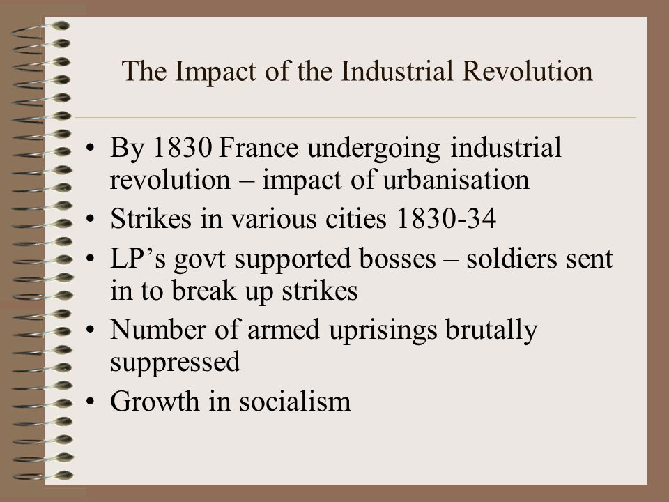 The Impact of the Industrial Revolution By 1830 France undergoing industrial revolution – impact of urbanisation Strikes in various cities 1830-34 LP's govt supported bosses – soldiers sent in to break up strikes Number of armed uprisings brutally suppressed Growth in socialism
