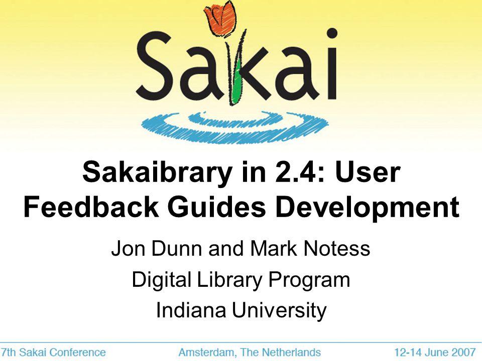 Sakaibrary in 2.4: User Feedback Guides Development Jon Dunn and Mark Notess Digital Library Program Indiana University