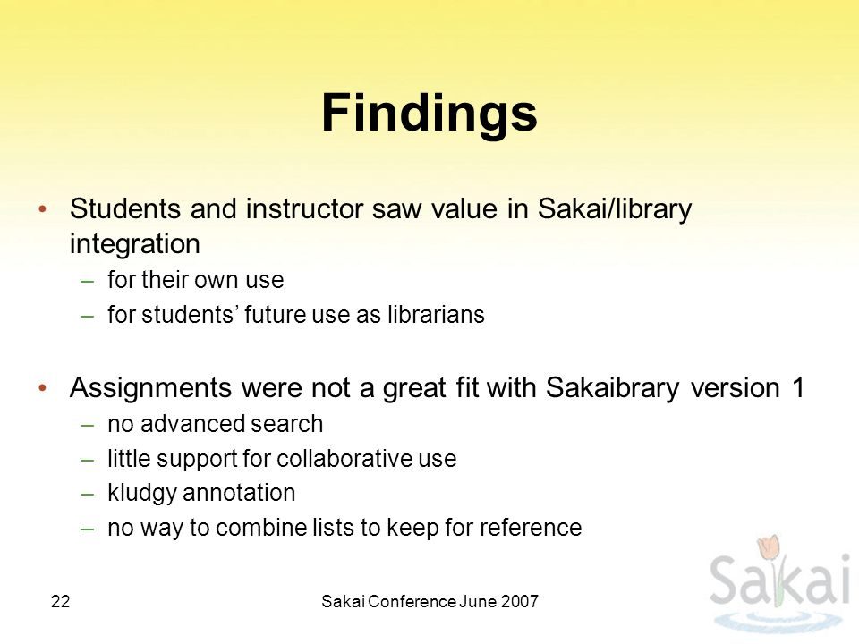 Findings Students and instructor saw value in Sakai/library integration –for their own use –for students' future use as librarians Assignments were not a great fit with Sakaibrary version 1 –no advanced search –little support for collaborative use –kludgy annotation –no way to combine lists to keep for reference Sakai Conference June 200722