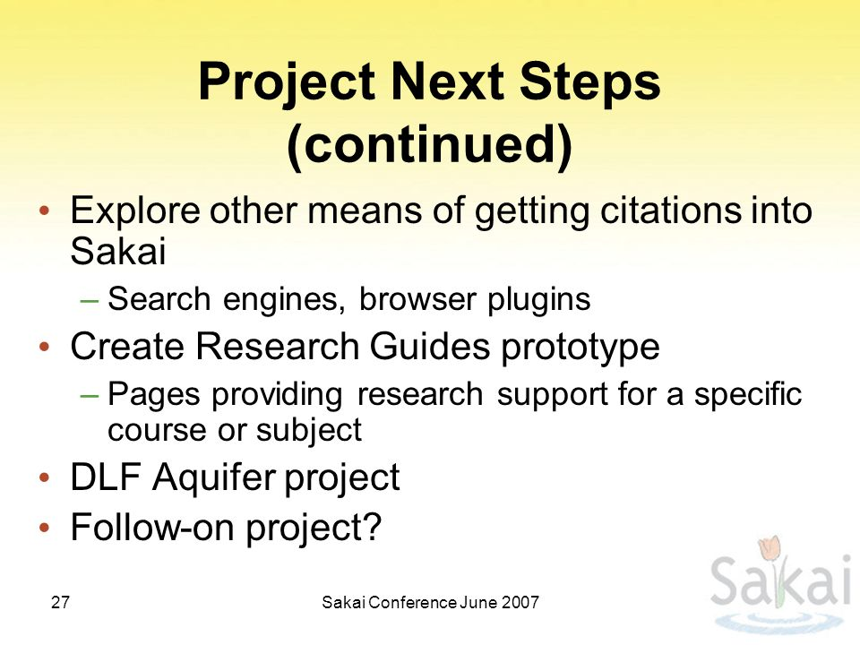 Sakai Conference June 200727 Project Next Steps (continued) Explore other means of getting citations into Sakai –Search engines, browser plugins Create Research Guides prototype –Pages providing research support for a specific course or subject DLF Aquifer project Follow-on project
