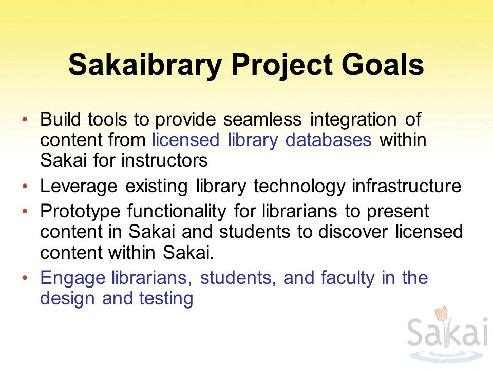 Sakaibrary Project Goals Build tools to provide seamless integration of content from licensed library databases within Sakai for instructors Leverage existing library technology infrastructure Prototype functionality for librarians to present content in Sakai and students to discover licensed content within Sakai.