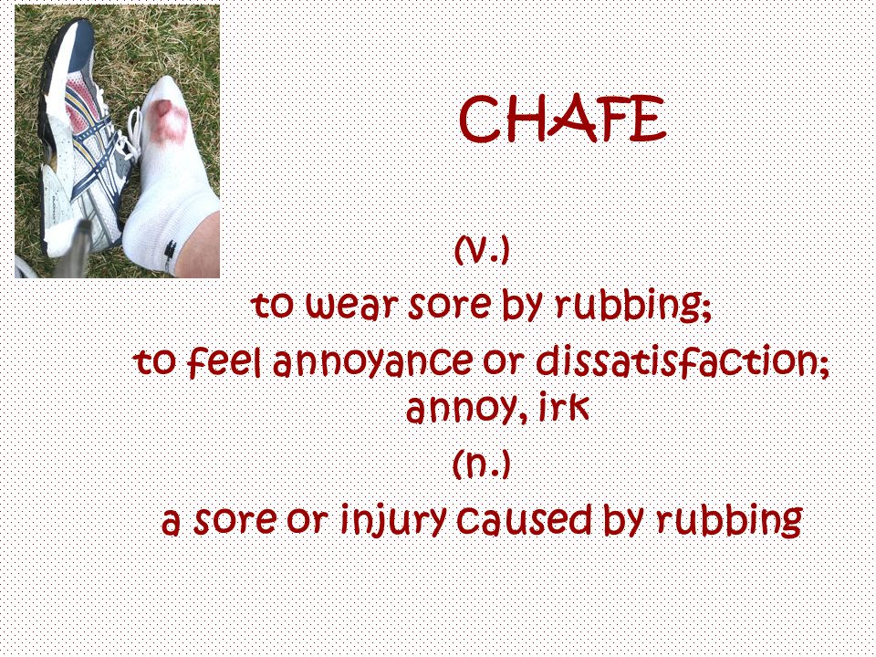 CHAFE (v.) to wear sore by rubbing; to feel annoyance or dissatisfaction; annoy, irk (n.) a sore or injury caused by rubbing