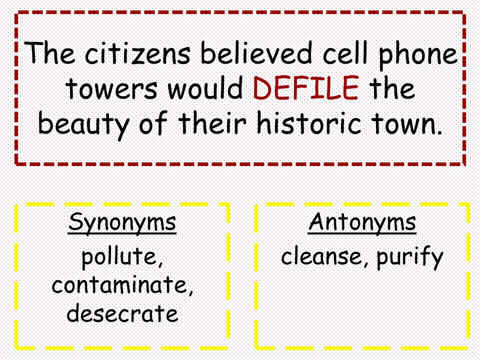 The citizens believed cell phone towers would DEFILE the beauty of their historic town. Synonyms pollute, contaminate, desecrate Antonyms cleanse, pur
