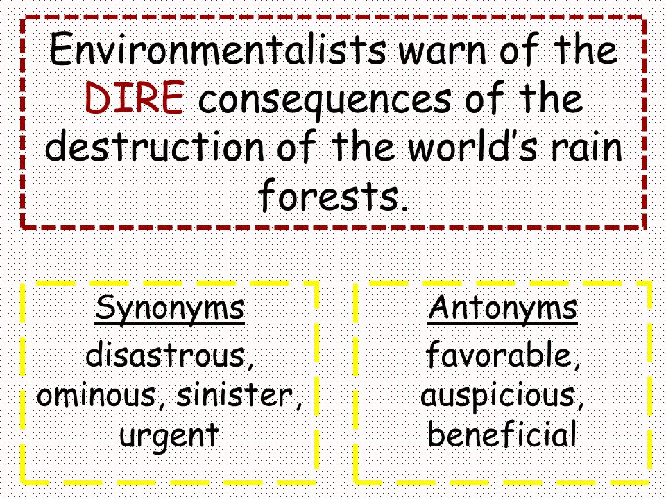 Environmentalists warn of the DIRE consequences of the destruction of the world's rain forests. Synonyms disastrous, ominous, sinister, urgent Antonym