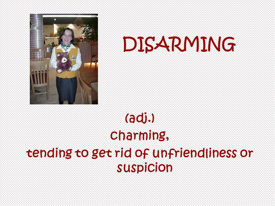 DISARMING (adj.) charming, tending to get rid of unfriendliness or suspicion