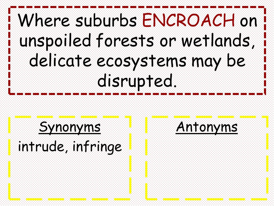 Where suburbs ENCROACH on unspoiled forests or wetlands, delicate ecosystems may be disrupted. Synonyms intrude, infringe Antonyms
