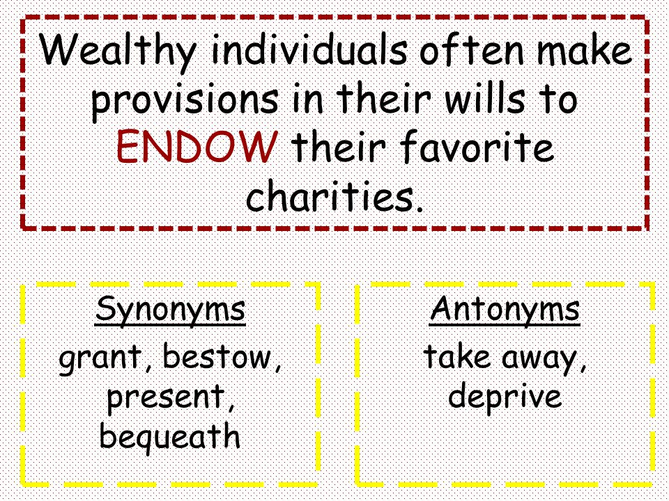 Wealthy individuals often make provisions in their wills to ENDOW their favorite charities. Synonyms grant, bestow, present, bequeath Antonyms take aw