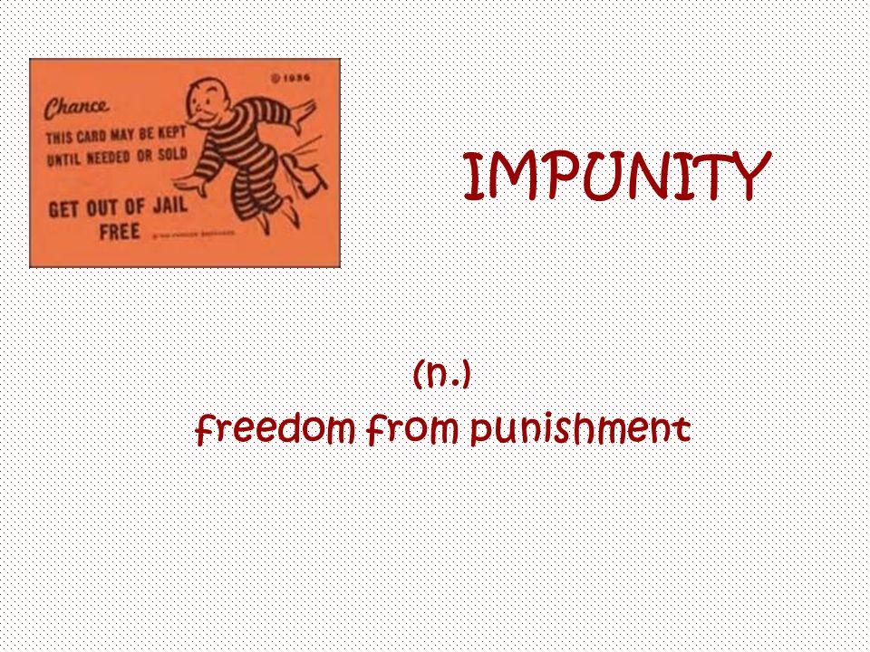 IMPUNITY (n.) freedom from punishment