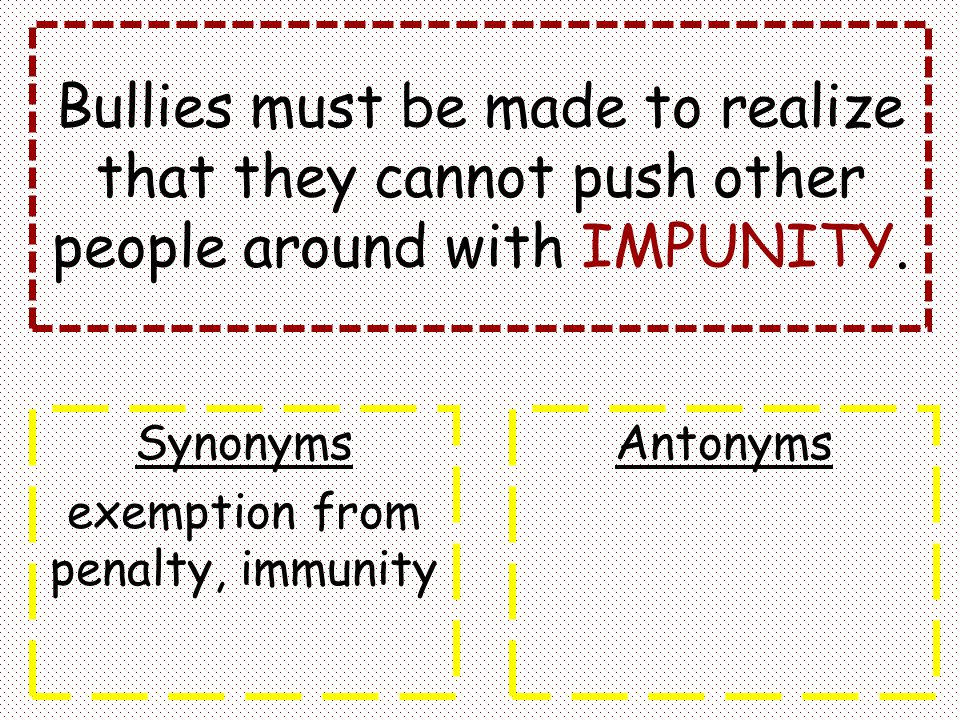 Bullies must be made to realize that they cannot push other people around with IMPUNITY. Synonyms exemption from penalty, immunity Antonyms