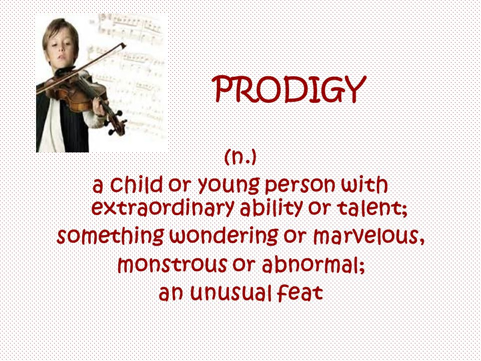PRODIGY (n.) a child or young person with extraordinary ability or talent; something wondering or marvelous, monstrous or abnormal; an unusual feat