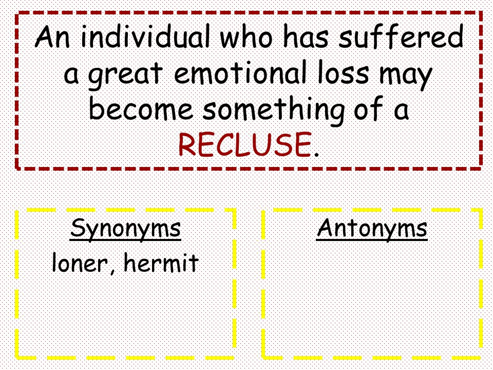 An individual who has suffered a great emotional loss may become something of a RECLUSE. Synonyms loner, hermit Antonyms