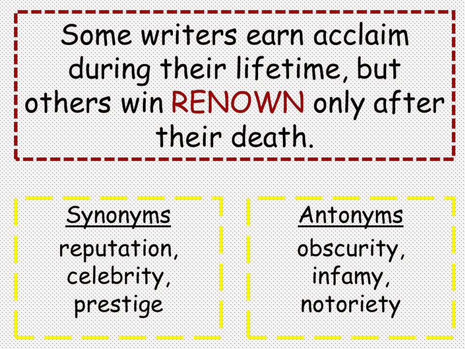 Some writers earn acclaim during their lifetime, but others win RENOWN only after their death.
