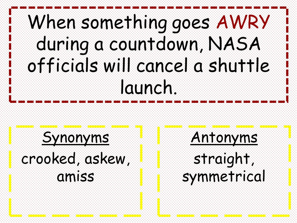 When something goes AWRY during a countdown, NASA officials will cancel a shuttle launch. Synonyms crooked, askew, amiss Antonyms straight, symmetrica