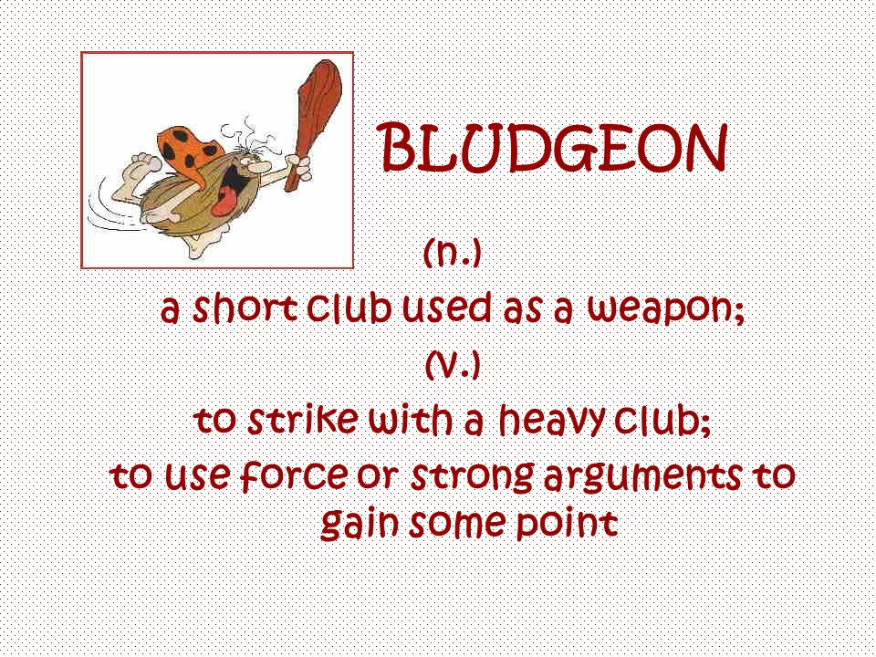 BLUDGEON (n.) a short club used as a weapon; (v.) to strike with a heavy club; to use force or strong arguments to gain some point