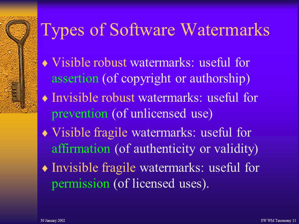 30 January 2002SW WM Taxonomy 11 Types of Software Watermarks  Visible robust watermarks: useful for assertion (of copyright or authorship)  Invisible robust watermarks: useful for prevention (of unlicensed use)  Visible fragile watermarks: useful for affirmation (of authenticity or validity)  Invisible fragile watermarks: useful for permission (of licensed uses).