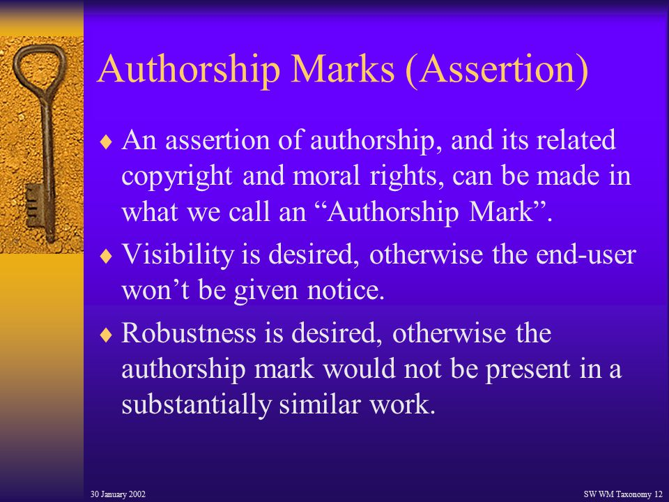 30 January 2002SW WM Taxonomy 12 Authorship Marks (Assertion)  An assertion of authorship, and its related copyright and moral rights, can be made in what we call an Authorship Mark .